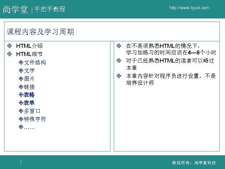 尚学堂 手把手教程 http: //www. bjsxt. com 课程内容及学习周期 ³ HTML介绍 ³ HTML细节 ²文件结构 ²文字 ²图片