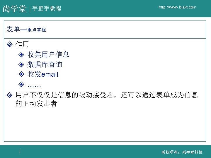 尚学堂 手把手教程 http: //www. bjsxt. com 表单—重点掌握 ³ 作用 ² 收集用户信息 ² 数据库查询 ²