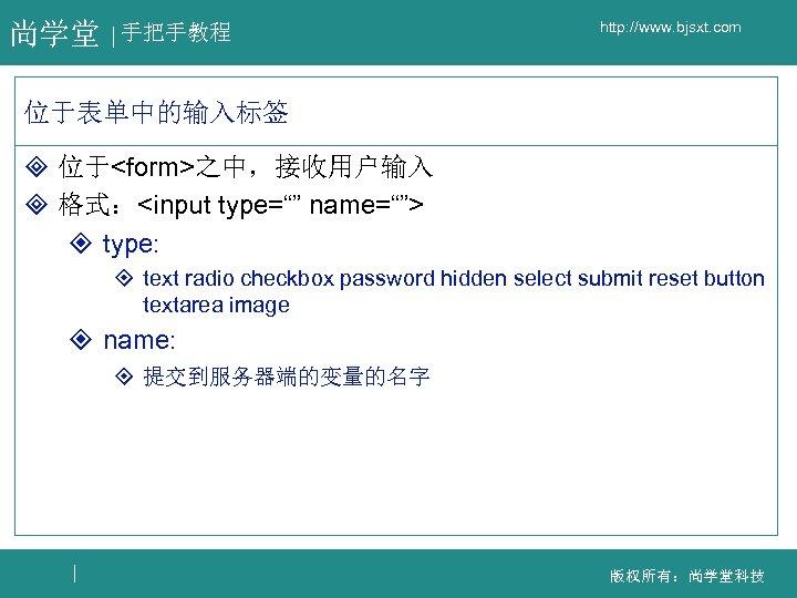 """尚学堂 手把手教程 http: //www. bjsxt. com 位于表单中的输入标签 ³ 位于<form>之中,接收用户输入 ³ 格式:<input type="""""""" name=""""""""> ²"""