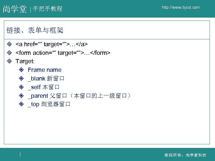 """尚学堂 手把手教程 http: //www. bjsxt. com 链接、表单与框架 ³ <a href="""""""" target="""""""">…</a> ³ <form action="""""""""""