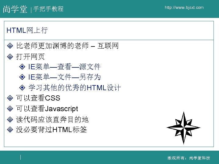 尚学堂 手把手教程 http: //www. bjsxt. com HTML网上行 ³ 比老师更加渊博的老师 – 互联网 ³ 打开网页 ²