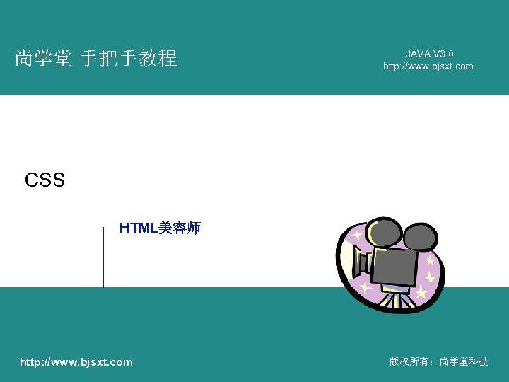 尚学堂 手把手教程 JAVA V 3. 0 http: //www. bjsxt. com CSS HTML美容师 http: //www.