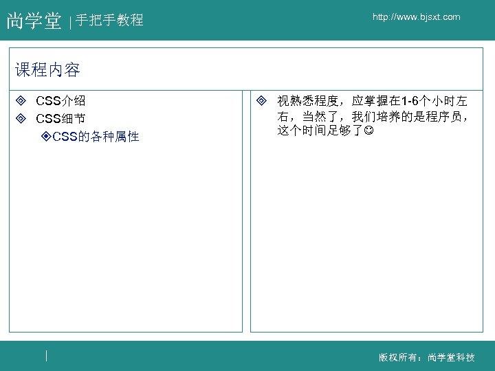 尚学堂 手把手教程 http: //www. bjsxt. com 课程内容 ³ CSS介绍 ³ CSS细节 ²CSS的各种属性 ³ 视熟悉程度,应掌握在