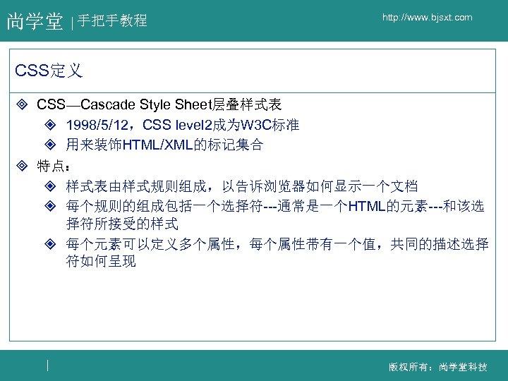 尚学堂 手把手教程 http: //www. bjsxt. com CSS定义 ³ CSS—Cascade Style Sheet层叠样式表 ² 1998/5/12,CSS level
