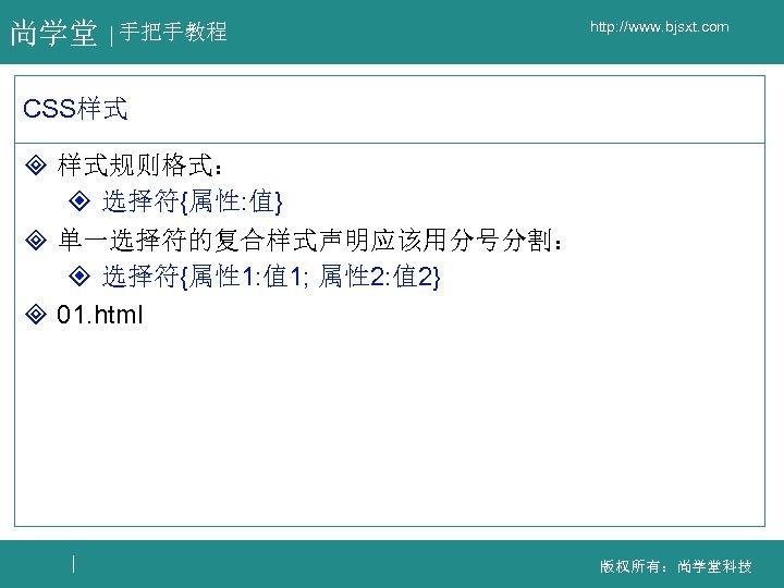 尚学堂 手把手教程 http: //www. bjsxt. com CSS样式 ³ 样式规则格式: ² 选择符{属性: 值} ³ 单一选择符的复合样式声明应该用分号分割:
