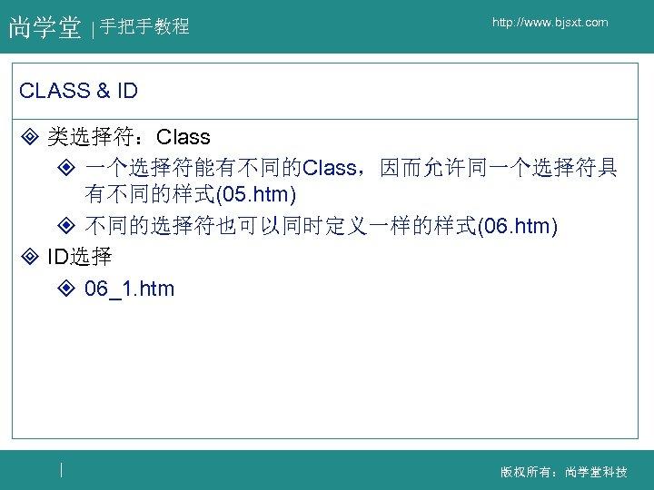 尚学堂 手把手教程 http: //www. bjsxt. com CLASS & ID ³ 类选择符:Class ² 一个选择符能有不同的Class,因而允许同一个选择符具 有不同的样式(05.