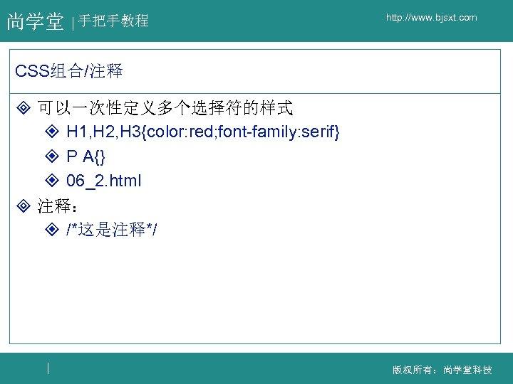 尚学堂 手把手教程 http: //www. bjsxt. com CSS组合/注释 ³ 可以一次性定义多个选择符的样式 ² H 1, H 2,