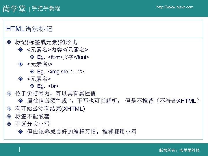 尚学堂 手把手教程 http: //www. bjsxt. com HTML语法标记 ³ 标记(标签或元素)的形式 ² <元素名>内容</元素名> ± Eg. <font>文字</font>