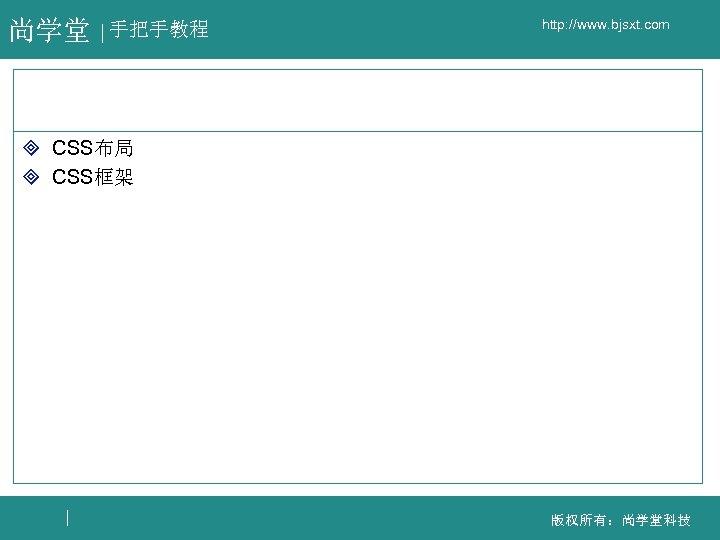 尚学堂 手把手教程 http: //www. bjsxt. com ³ CSS布局 ³ CSS框架 版权所有:尚学堂科技