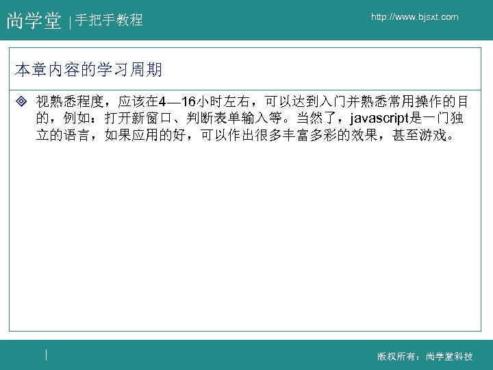 尚学堂 手把手教程 http: //www. bjsxt. com 本章内容的学习周期 ³ 视熟悉程度,应该在 4— 16小时左右,可以达到入门并熟悉常用操作的目 的,例如:打开新窗口、判断表单输入等。当然了,javascript是一门独 立的语言,如果应用的好,可以作出很多丰富多彩的效果,甚至游戏。 版权所有:尚学堂科技