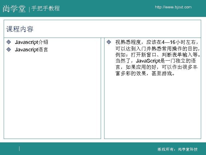 尚学堂 手把手教程 http: //www. bjsxt. com 课程内容 ³ Javascript介绍 ³ Javascript语言 ³ 视熟悉程度,应该在 4—
