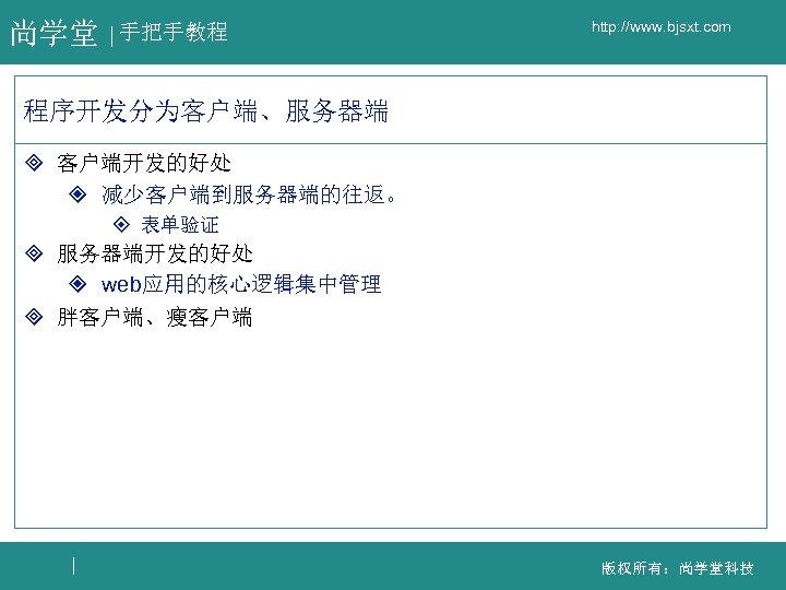 尚学堂 手把手教程 http: //www. bjsxt. com 程序开发分为客户端、服务器端 ³ 客户端开发的好处 ² 减少客户端到服务器端的往返。 ± 表单验证 ³