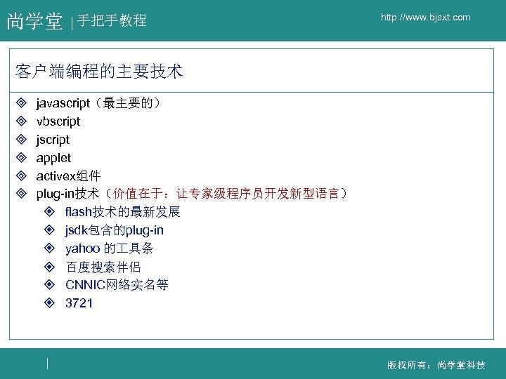 尚学堂 手把手教程 http: //www. bjsxt. com 客户端编程的主要技术 ³ ³ ³ javascript(最主要的) vbscript jscript applet