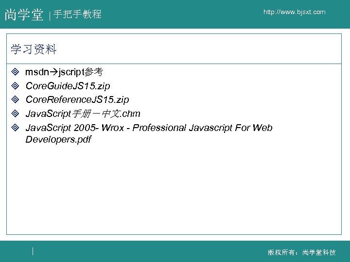 尚学堂 手把手教程 http: //www. bjsxt. com 学习资料 ³ ³ ³ msdn jscript参考 Core. Guide.