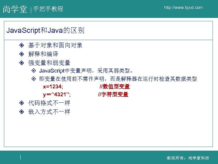 尚学堂 手把手教程 http: //www. bjsxt. com Java. Script和Java的区别 ² 基于对象和面向对象 ² 解释和编译 ² 强变量和弱变量