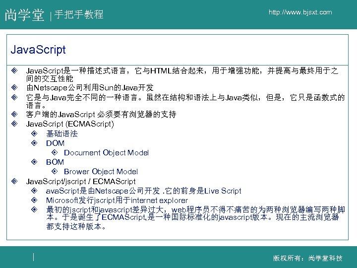 尚学堂 手把手教程 http: //www. bjsxt. com Java. Script ³ Java. Script是一种描述式语言,它与HTML结合起来,用于增强功能,并提高与最终用于之 间的交互性能 ³ 由Netscape公司利用Sun的Java开发
