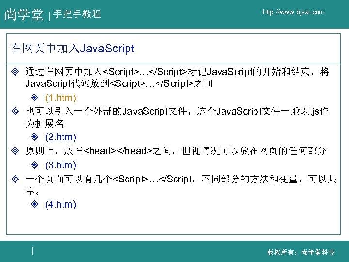 尚学堂 手把手教程 http: //www. bjsxt. com 在网页中加入Java. Script ³ 通过在网页中加入<Script>…</Script>标记Java. Script的开始和结束,将 Java. Script代码放到<Script>…</Script>之间 ²