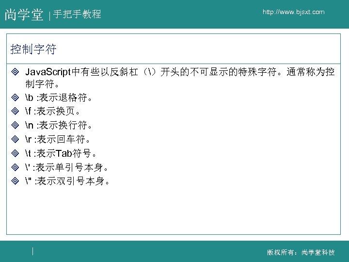 尚学堂 手把手教程 http: //www. bjsxt. com 控制字符 ³ Java. Script中有些以反斜杠()开头的不可显示的特殊字符。通常称为控 制字符。 ³ b :