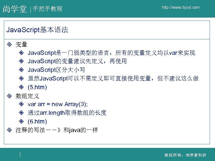 尚学堂 手把手教程 http: //www. bjsxt. com Java. Script基本语法 ³ 变量 ² Java. Script是一门弱类型的语言,所有的变量定义均以var来实现 ²