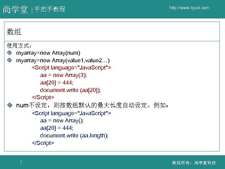尚学堂 手把手教程 http: //www. bjsxt. com 数组 使用方式: ³ myarray=new Array(num) ³ myarray=new Array(value