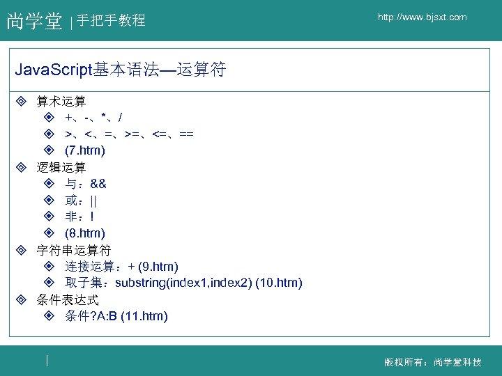 尚学堂 手把手教程 http: //www. bjsxt. com Java. Script基本语法—运算符 ³ 算术运算 ² +、-、*、/ ² >、<、=、>=、<=、==