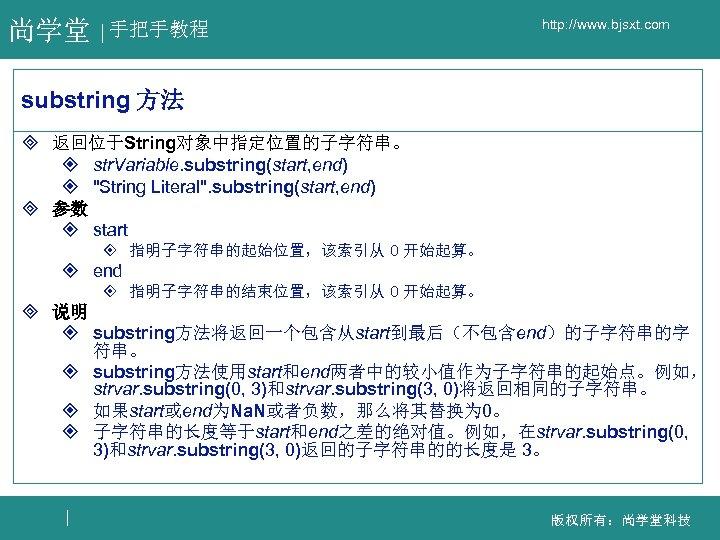 尚学堂 手把手教程 http: //www. bjsxt. com substring 方法 ³ 返回位于String对象中指定位置的子字符串。 ² str. Variable. substring(start,
