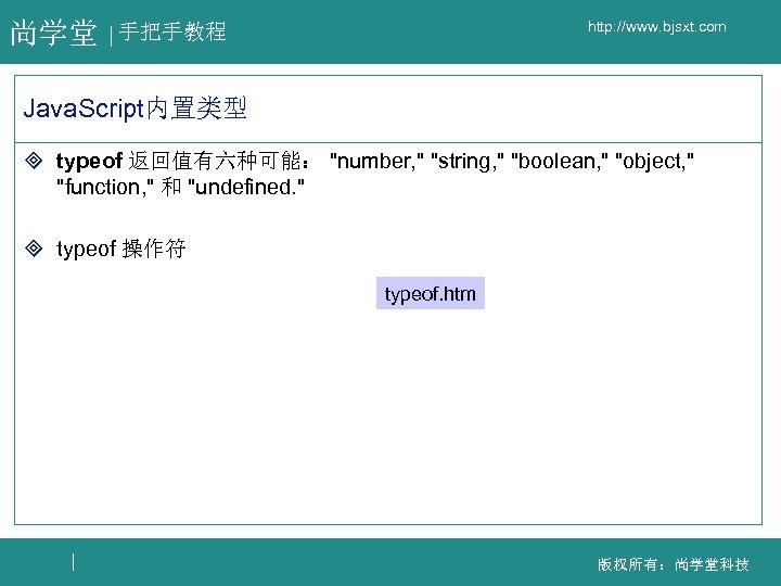 尚学堂 http: //www. bjsxt. com 手把手教程 Java. Script内置类型 ³ typeof 返回值有六种可能: