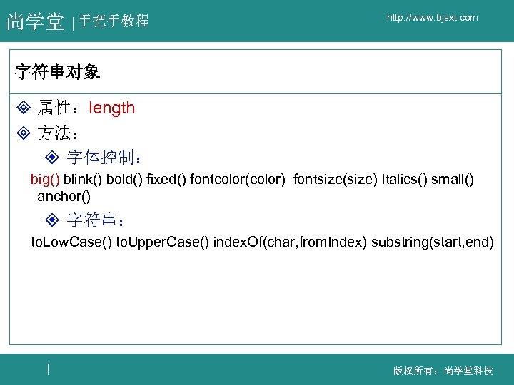 尚学堂 手把手教程 http: //www. bjsxt. com 字符串对象 ³ 属性:length ³ 方法: ² 字体控制: big()