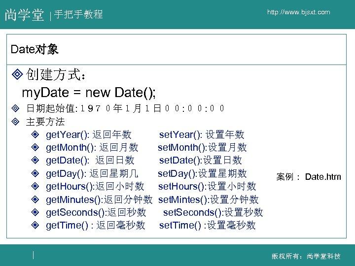 尚学堂 手把手教程 http: //www. bjsxt. com Date对象 ³ 创建方式: my. Date = new Date();