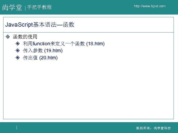 尚学堂 手把手教程 http: //www. bjsxt. com Java. Script基本语法—函数 ³ 函数的使用 ² 利用function来定义一个函数 (18. htm)