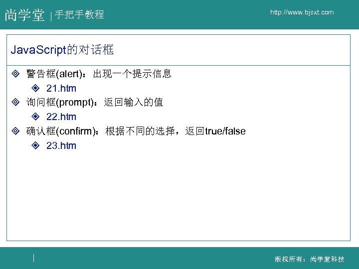 尚学堂 手把手教程 http: //www. bjsxt. com Java. Script的对话框 ³ 警告框(alert):出现一个提示信息 ² 21. htm ³