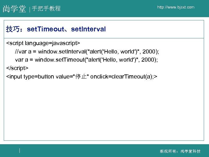 尚学堂 手把手教程 http: //www. bjsxt. com 技巧:set. Timeout、set. Interval <script language=javascript> //var a =