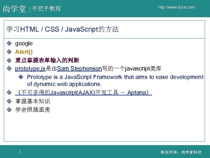 尚学堂 手把手教程 http: //www. bjsxt. com 学习HTML / CSS / Java. Script的方法 google Alert()