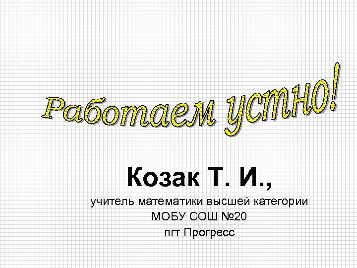 Козак Т. И. , учитель математики высшей категории МОБУ СОШ № 20 пгт Прогресс