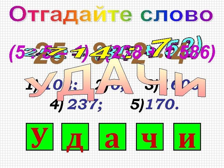 25 8 2 4 (5 : 5 – 1) (238 + 1 586) 1)
