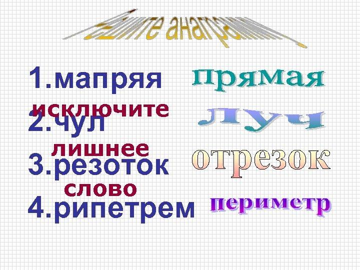 1. мапряя исключите 2. чул лишнее 3. резоток слово 4. рипетрем