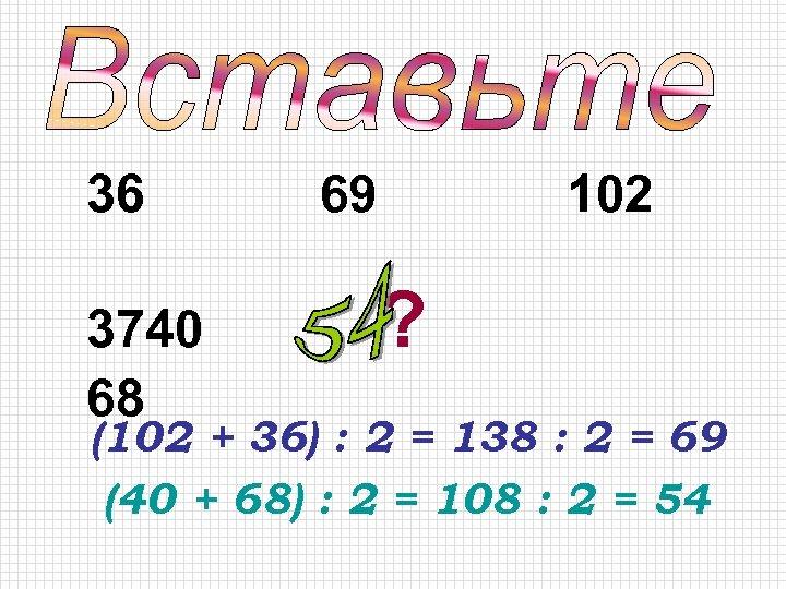 36 3740 68 69 102 ? (102 + 36) : 2 = 138 :