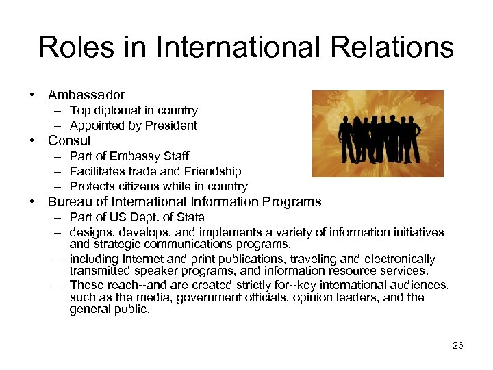 Roles in International Relations • Ambassador – Top diplomat in country – Appointed by