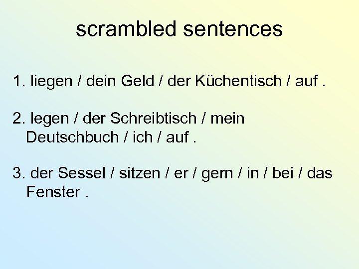 scrambled sentences 1. liegen / dein Geld / der Küchentisch / auf. 2. legen