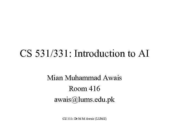 CS 531/331: Introduction to AI Mian Muhammad Awais Room 416 awais@lums. edu. pk CS