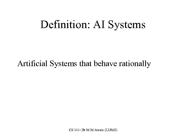Definition: AI Systems Artificial Systems that behave rationally CS 331: Dr M M Awais