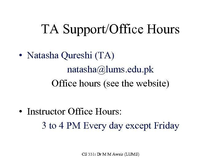 TA Support/Office Hours • Natasha Qureshi (TA) natasha@lums. edu. pk Office hours (see the