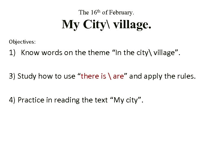 The 16 th of February. My City village. Objectives: 1) Know words on theme