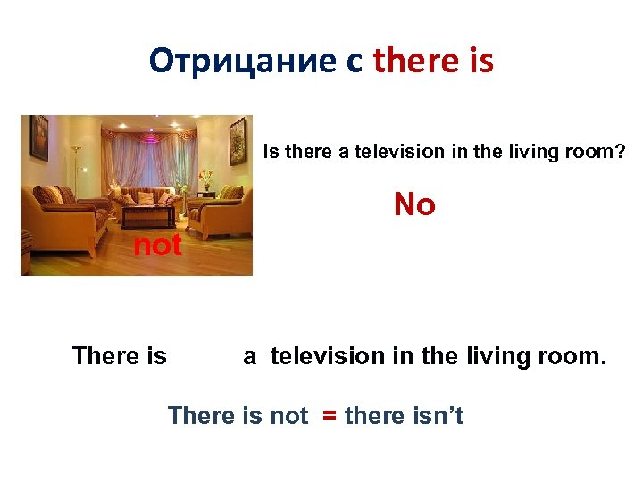 Отрицание с there is Is there a television in the living room? No not