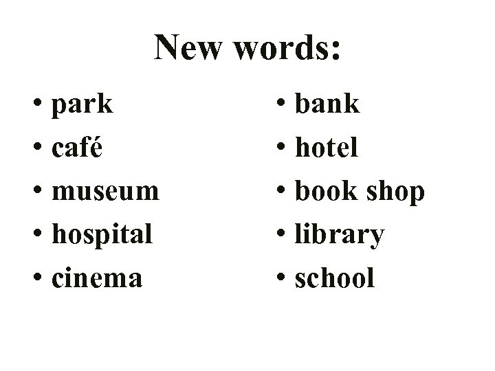New words: • park • café • museum • hospital • cinema • bank