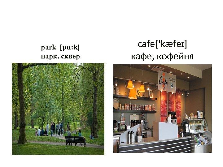 park [pɑ: k] парк, сквер cafe['kæfeɪ] кафе, кофейня
