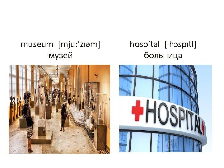 museum [mju: 'zıəm] музей hospital ['hɔspıtl] больница
