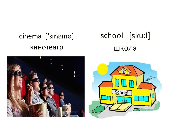 cinema ['sınəmə] кинотеатр school [sku: l] школа