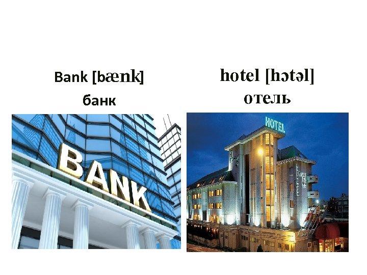 Bank [bænk] банк hotel [hɔtəl] отель