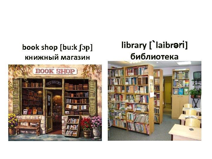 book shop [bu: k ʃɔp] книжный магазин library [`laibrəri] библиотека